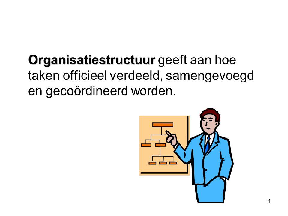 4 Organisatiestructuur Organisatiestructuur geeft aan hoe taken officieel verdeeld, samengevoegd en gecoördineerd worden.