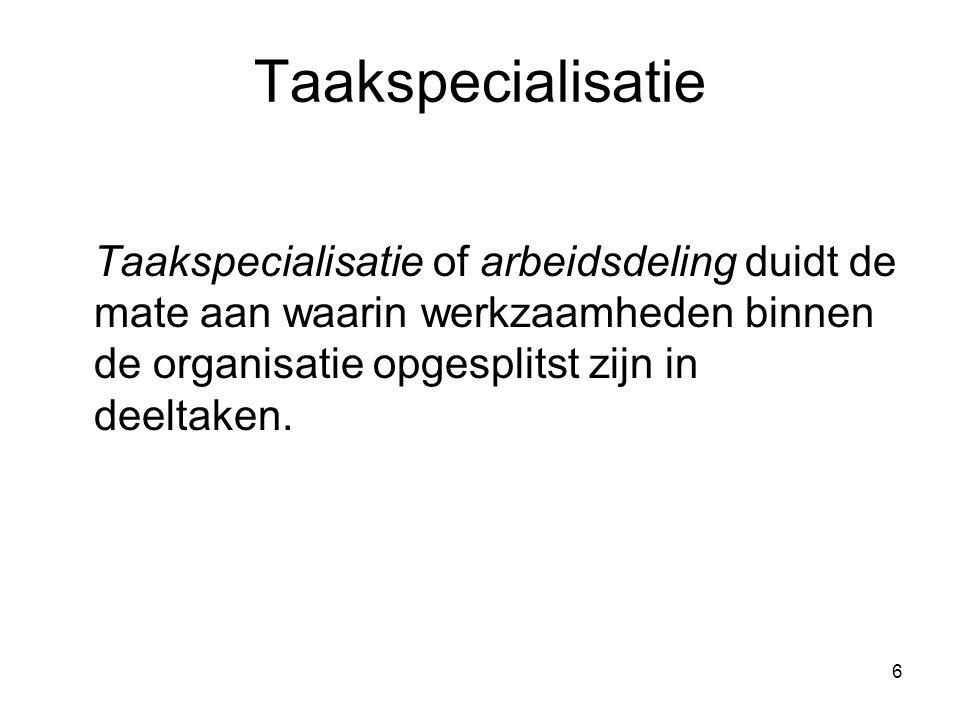 6 Taakspecialisatie Taakspecialisatie of arbeidsdeling duidt de mate aan waarin werkzaamheden binnen de organisatie opgesplitst zijn in deeltaken.