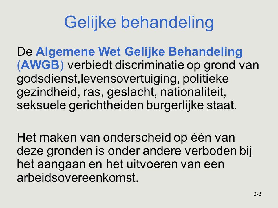 3-8 Gelijke behandeling De Algemene Wet Gelijke Behandeling (AWGB) verbiedt discriminatie op grond van godsdienst,levensovertuiging, politieke gezindheid, ras, geslacht, nationaliteit, seksuele gerichtheiden burgerlijke staat.