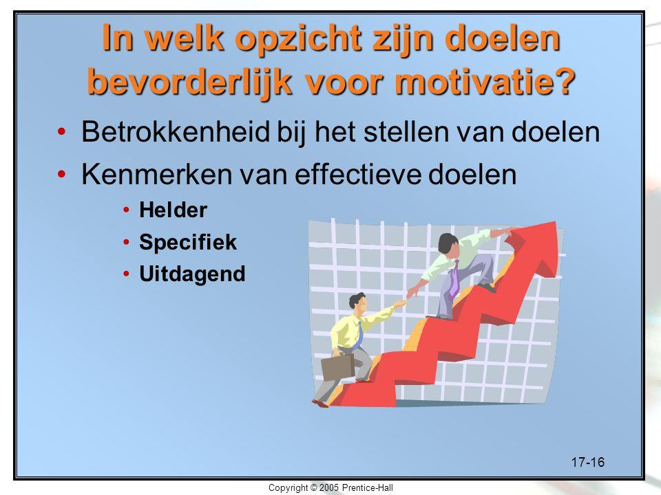 17-16 Copyright © 2005 Prentice-Hall In welk opzicht zijn doelen bevorderlijk voor motivatie? Betrokkenheid bij het stellen van doelen Kenmerken van e
