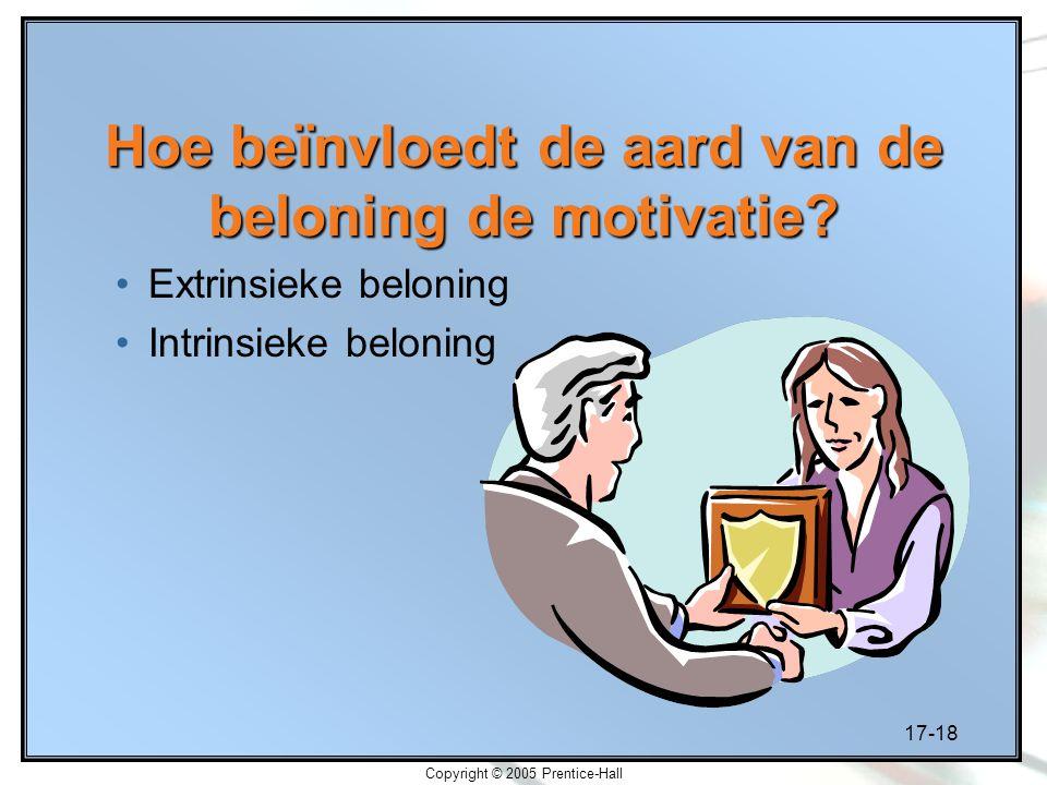 17-18 Copyright © 2005 Prentice-Hall Hoe beïnvloedt de aard van de beloning de motivatie? Extrinsieke beloning Intrinsieke beloning