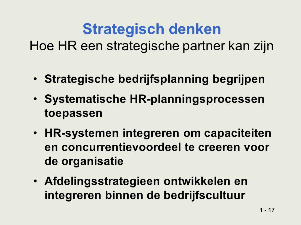 1 - 17 Strategisch denken Hoe HR een strategische partner kan zijn Strategische bedrijfsplanning begrijpen Systematische HR-planningsprocessen toepassen HR-systemen integreren om capaciteiten en concurrentievoordeel te creeren voor de organisatie Afdelingsstrategieen ontwikkelen en integreren binnen de bedrijfscultuur