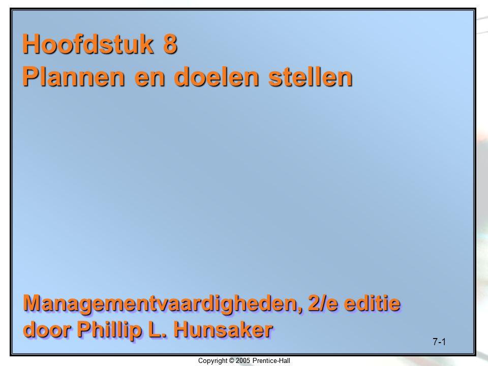 7-1 Copyright © 2005 Prentice-Hall Hoofdstuk 8 Plannen en doelen stellen Managementvaardigheden, 2/e editie door Phillip L. Hunsaker Managementvaardig