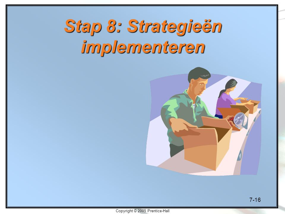 7-16 Copyright © 2005 Prentice-Hall Stap 8: Strategieën implementeren