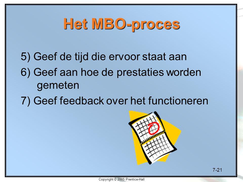 7-21 Copyright © 2005 Prentice-Hall Het MBO-proces 5) Geef de tijd die ervoor staat aan 6) Geef aan hoe de prestaties worden gemeten 7) Geef feedback over het functioneren