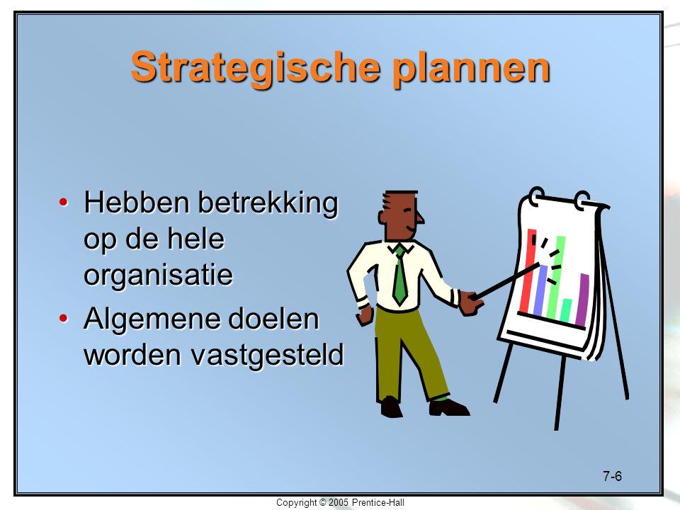 7-6 Copyright © 2005 Prentice-Hall Strategische plannen Hebben betrekking op de hele organisatieHebben betrekking op de hele organisatie Algemene doel