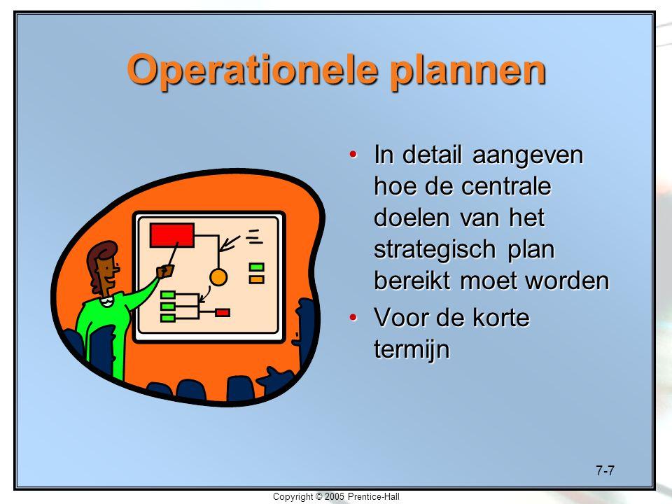 7-7 Copyright © 2005 Prentice-Hall Operationele plannen In detail aangeven hoe de centrale doelen van het strategisch plan bereikt moet wordenIn detail aangeven hoe de centrale doelen van het strategisch plan bereikt moet worden Voor de korte termijnVoor de korte termijn