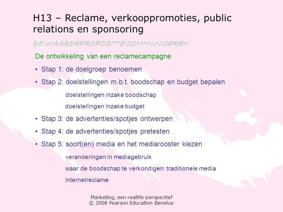 Marketing, een reallife-perspectief © 2008 Pearson Education Benelux H13 – Reclame, verkooppromoties, public relations en sponsoring DE WAARDEPROPOSITIE COMMUNICEREN Public relations Doelstellingen van public relations Pr-campagne plannen Pr-activiteiten