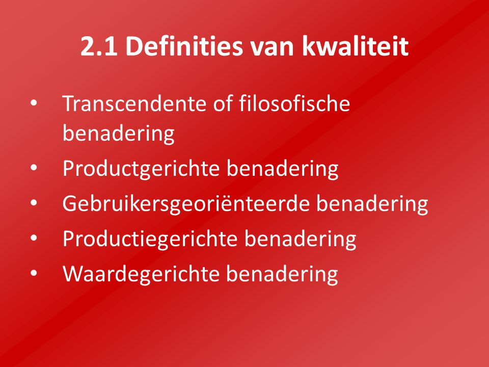 2.1 Definities van kwaliteit Transcendente of filosofische benadering Productgerichte benadering Gebruikersgeoriënteerde benadering Productiegerichte