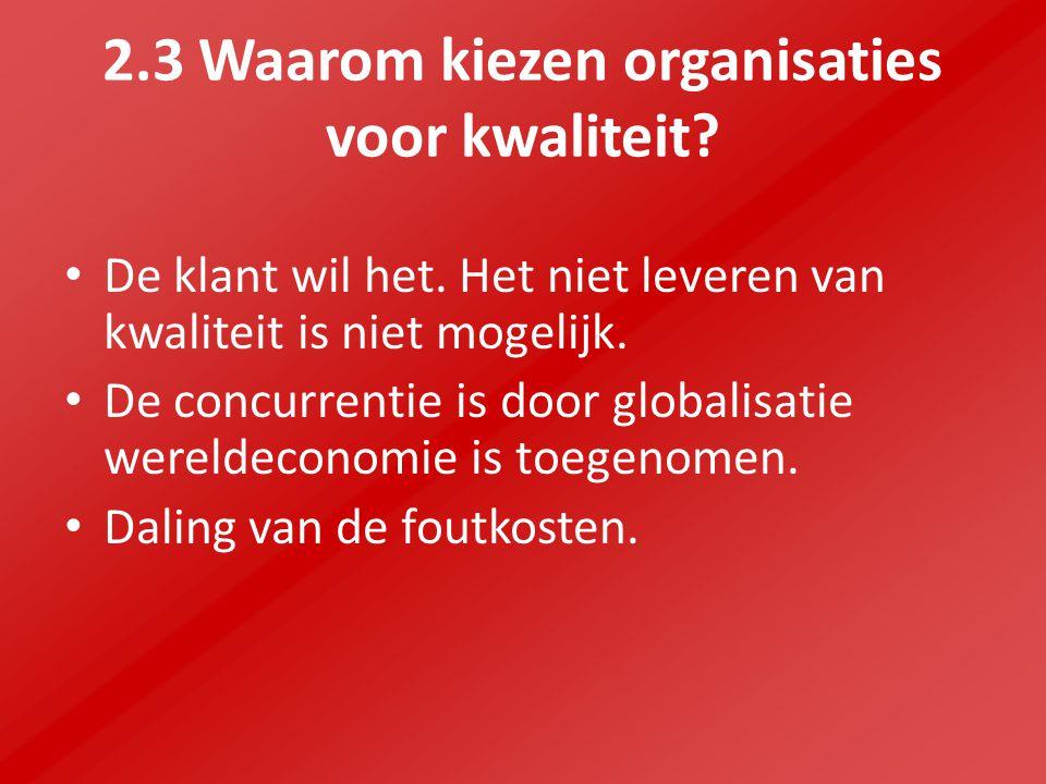 2.3 Waarom kiezen organisaties voor kwaliteit? De klant wil het. Het niet leveren van kwaliteit is niet mogelijk. De concurrentie is door globalisatie
