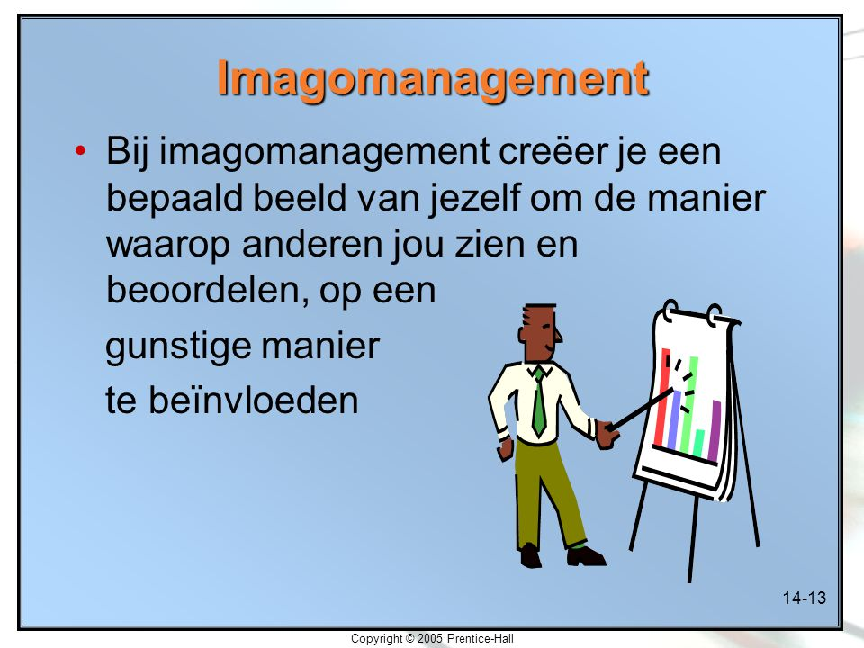 14-13 Copyright © 2005 Prentice-Hall Imagomanagement Bij imagomanagement creëer je een bepaald beeld van jezelf om de manier waarop anderen jou zien en beoordelen, op een gunstige manier te beïnvloeden