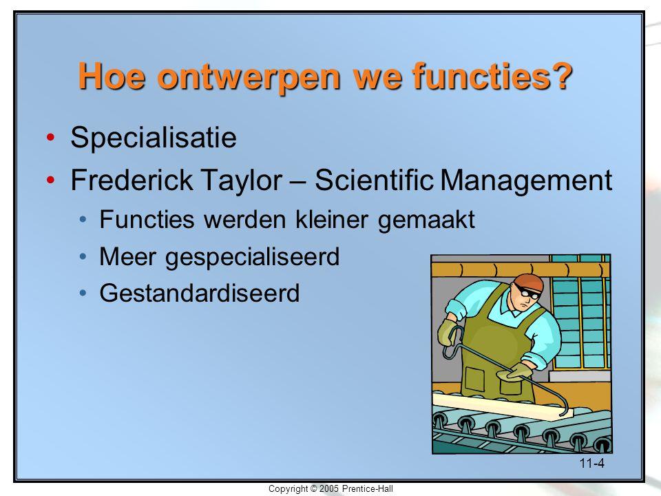 11-4 Copyright © 2005 Prentice-Hall Hoe ontwerpen we functies? Specialisatie Frederick Taylor – Scientific Management Functies werden kleiner gemaakt