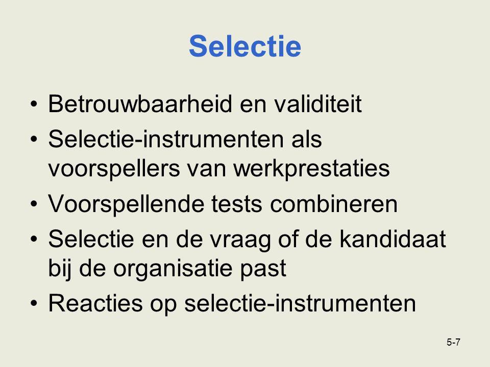 5-7 Betrouwbaarheid en validiteit Selectie-instrumenten als voorspellers van werkprestaties Voorspellende tests combineren Selectie en de vraag of de kandidaat bij de organisatie past Reacties op selectie-instrumenten Selectie