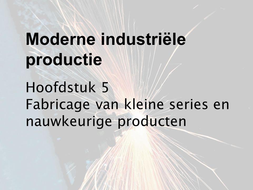 Hoofdstuk 5 Fabricage van kleine series en nauwkeurige producten Moderne industriële productie