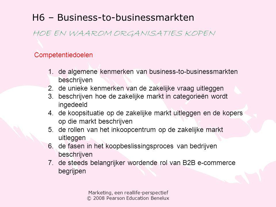 Marketing, een reallife-perspectief © 2008 Pearson Education Benelux H6 – Business-to-businessmarkten HOE EN WAAROM ORGANISATIES KOPEN De zakelijke markt Kenmerken die het verschil maken op de zakelijke markt Meerdere kopers Aantal klanten Omvang van de aankopen Geografische concentratie