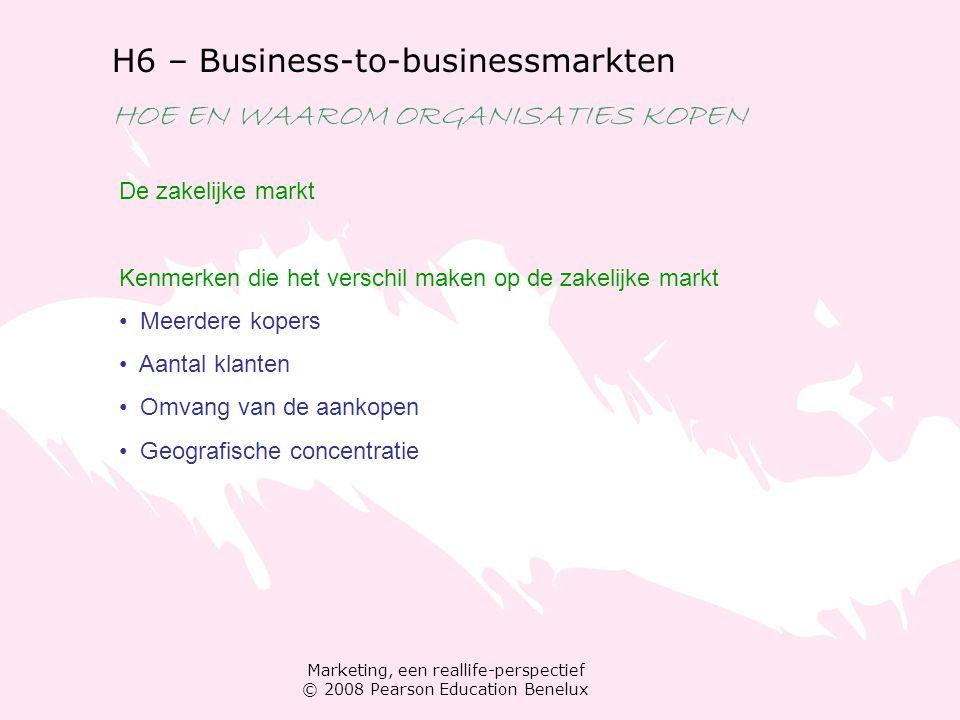 Marketing, een reallife-perspectief © 2008 Pearson Education Benelux H6 – Business-to-businessmarkten HOE EN WAAROM ORGANISATIES KOPEN De zakelijke ma
