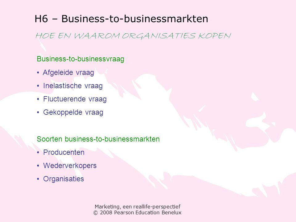 Marketing, een reallife-perspectief © 2008 Pearson Education Benelux H6 – Business-to-businessmarkten HOE EN WAAROM ORGANISATIES KOPEN Business-to-bus