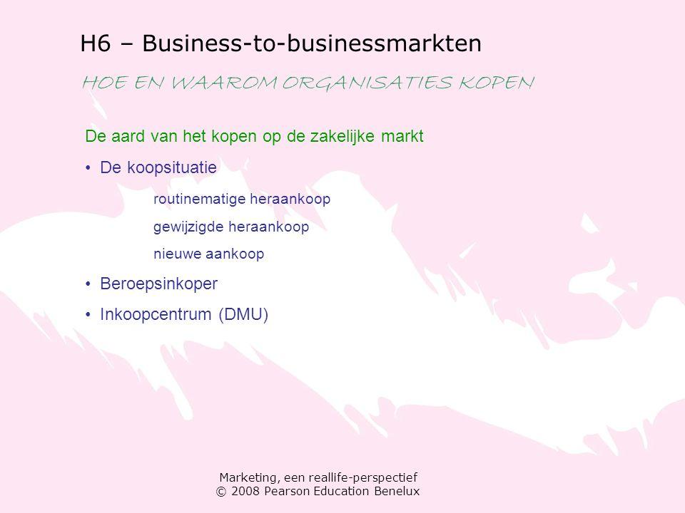 Marketing, een reallife-perspectief © 2008 Pearson Education Benelux H6 – Business-to-businessmarkten HOE EN WAAROM ORGANISATIES KOPEN De aard van het