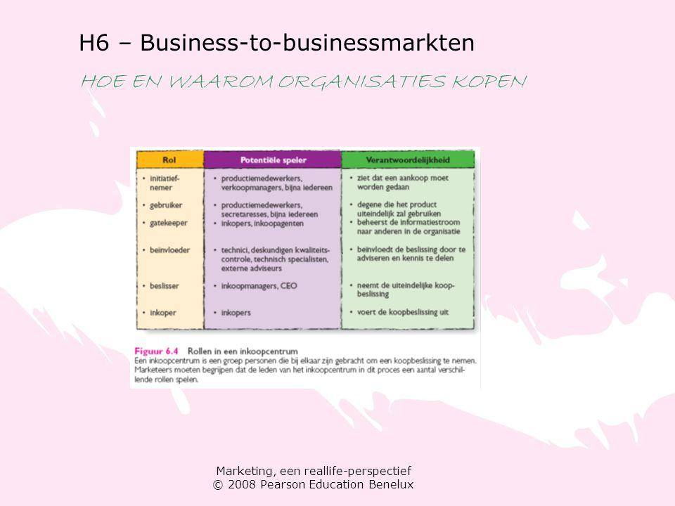 Marketing, een reallife-perspectief © 2008 Pearson Education Benelux H6 – Business-to-businessmarkten HOE EN WAAROM ORGANISATIES KOPEN Koopbeslissingsproces van bedrijven stap 1: probleem onderkennen stap 2: informatie zoeken stap 3: alternatieven beoordelen stap 4: product en leverancier kiezen stap 5: aankoop evalueren
