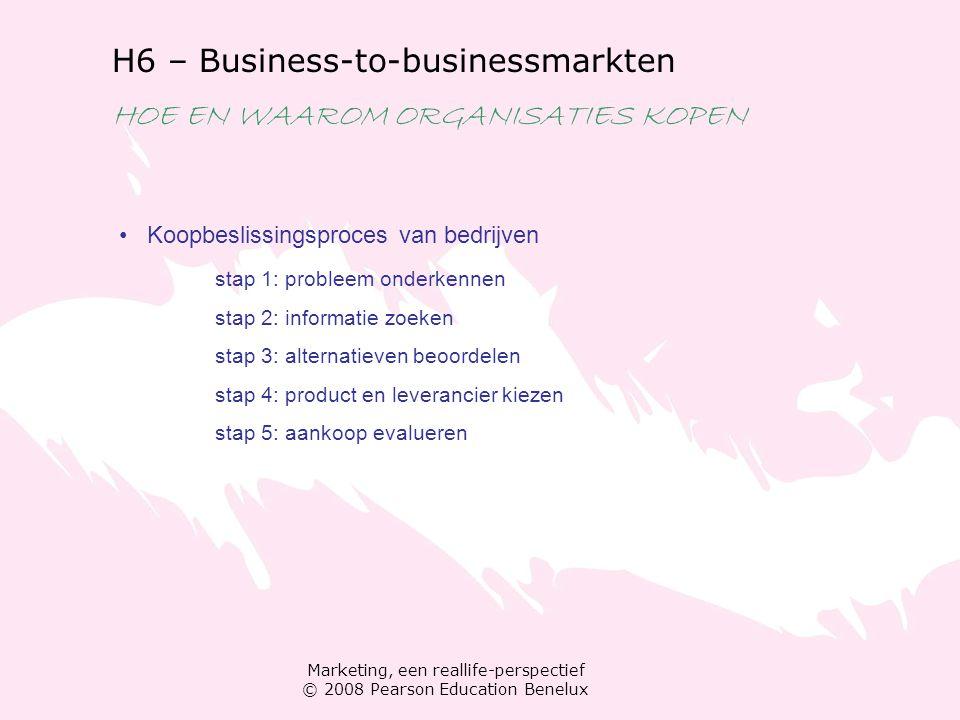 Marketing, een reallife-perspectief © 2008 Pearson Education Benelux H6 – Business-to-businessmarkten HOE EN WAAROM ORGANISATIES KOPEN Koopbeslissings