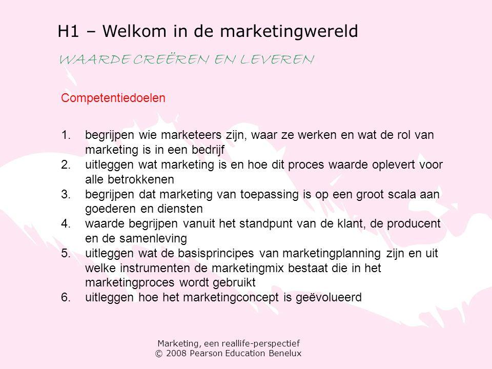 Marketing, een reallife-perspectief © 2008 Pearson Education Benelux H1 – Welkom in de marketingwereld WAARDE CREËREN EN LEVEREN Welkom in een merkenwereld Welkom bij het merk Ik Wie en waar van marketing Marketing: met alle functies samenwerken De waarde van marketing Bevredigen van behoeften Nut creëren Ruilrelaties
