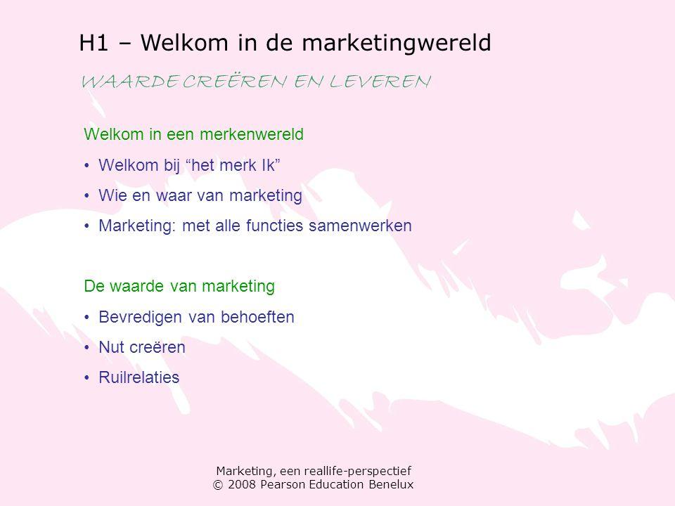 Marketing, een reallife-perspectief © 2008 Pearson Education Benelux H1 – Welkom in de marketingwereld WAARDE CREËREN EN LEVEREN Welkom in een merkenw