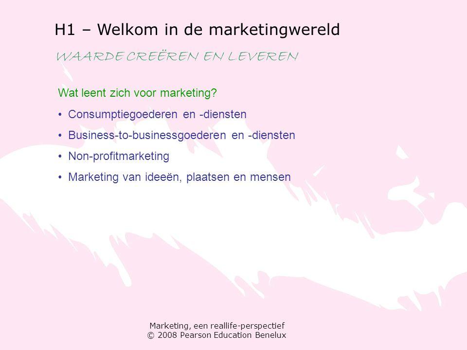 Marketing, een reallife-perspectief © 2008 Pearson Education Benelux H1 – Welkom in de marketingwereld WAARDE CREËREN EN LEVEREN Wat leent zich voor m