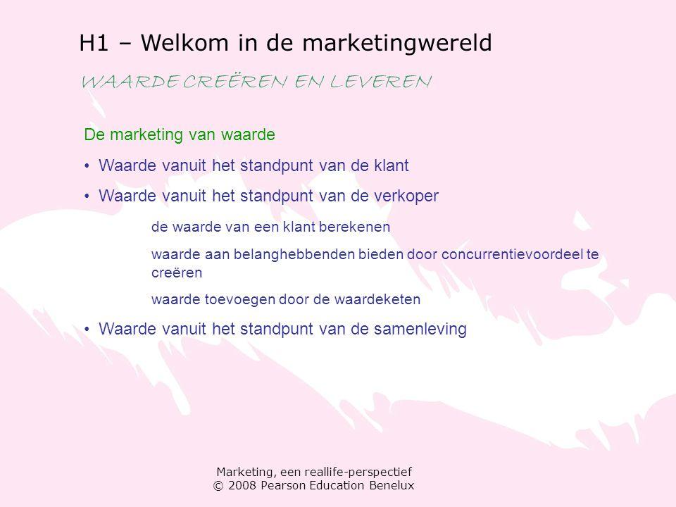 Marketing, een reallife-perspectief © 2008 Pearson Education Benelux H1 – Welkom in de marketingwereld WAARDE CREËREN EN LEVEREN De marketing van waar