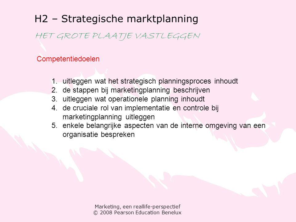 Marketing, een reallife-perspectief © 2008 Pearson Education Benelux H2 – Strategische marktplanning HET GROTE PLAATJE VASTLEGGEN Competentiedoelen 1.uitleggen wat het strategisch planningsproces inhoudt 2.de stappen bij marketingplanning beschrijven 3.uitleggen wat operationele planning inhoudt 4.de cruciale rol van implementatie en controle bij marketingplanning uitleggen 5.enkele belangrijke aspecten van de interne omgeving van een organisatie bespreken