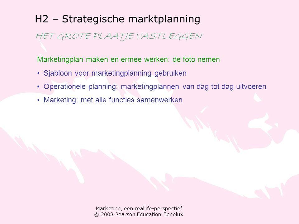 Marketing, een reallife-perspectief © 2008 Pearson Education Benelux H2 – Strategische marktplanning HET GROTE PLAATJE VASTLEGGEN Marketingplan maken en ermee werken: de foto nemen Sjabloon voor marketingplanning gebruiken Operationele planning: marketingplannen van dag tot dag uitvoeren Marketing: met alle functies samenwerken