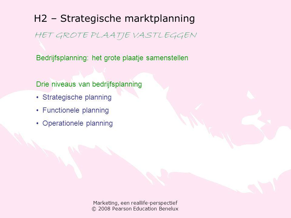 Marketing, een reallife-perspectief © 2008 Pearson Education Benelux H2 – Strategische marktplanning HET GROTE PLAATJE VASTLEGGEN Bedrijfsplanning: het grote plaatje samenstellen Drie niveaus van bedrijfsplanning Strategische planning Functionele planning Operationele planning