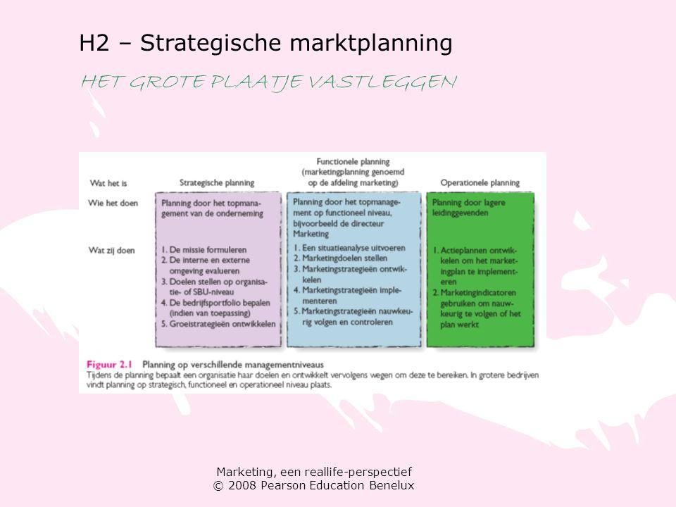 Marketing, een reallife-perspectief © 2008 Pearson Education Benelux H2 – Strategische marktplanning HET GROTE PLAATJE VASTLEGGEN Strategische planning: het plaatje inkaderen Stap 1: missie formuleren Stap 2: interne en externe omgeving evalueren Stap 3: organisatiedoelen of SBU-doelen stellen Stap 4: bedrijfsportfolio bepalen Stap 5: groeistrategieën ontwikkelen