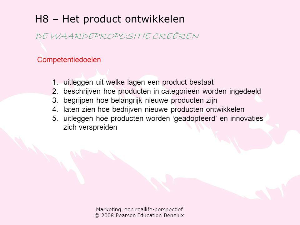 Marketing, een reallife-perspectief © 2008 Pearson Education Benelux H8 – Het product ontwikkelen DE WAARDEPROPOSITIE CREËREN Competentiedoelen 1.uitleggen uit welke lagen een product bestaat 2.beschrijven hoe producten in categorieën worden ingedeeld 3.begrijpen hoe belangrijk nieuwe producten zijn 4.laten zien hoe bedrijven nieuwe producten ontwikkelen 5.uitleggen hoe producten worden 'geadopteerd' en innovaties zich verspreiden