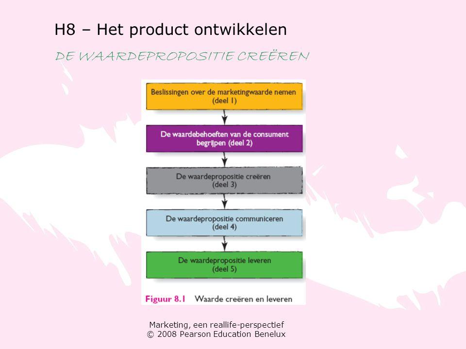 Marketing, een reallife-perspectief © 2008 Pearson Education Benelux H8 – Het product ontwikkelen DE WAARDEPROPOSITIE CREËREN