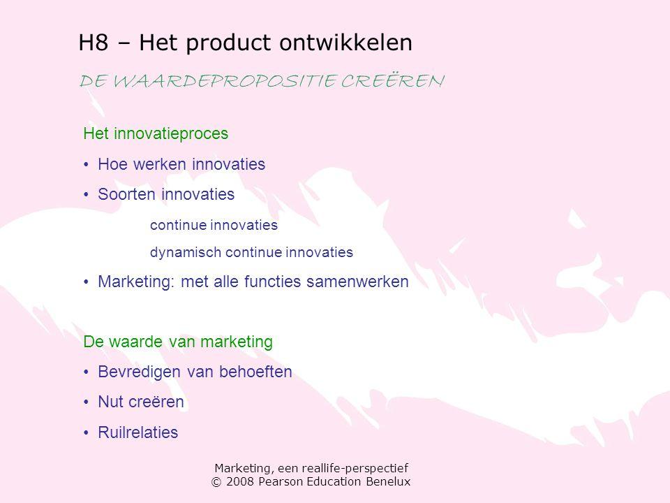 Marketing, een reallife-perspectief © 2008 Pearson Education Benelux H8 – Het product ontwikkelen DE WAARDEPROPOSITIE CREËREN Het innovatieproces Hoe werken innovaties Soorten innovaties continue innovaties dynamisch continue innovaties Marketing: met alle functies samenwerken De waarde van marketing Bevredigen van behoeften Nut creëren Ruilrelaties