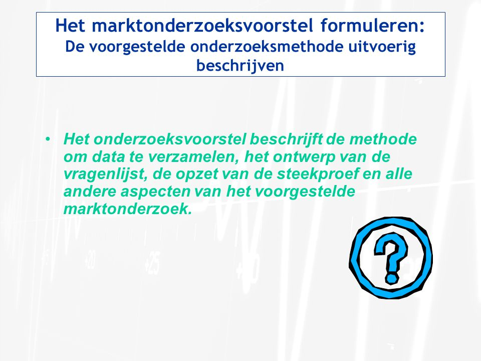 Het marktonderzoeksvoorstel formuleren: De voorgestelde onderzoeksmethode uitvoerig beschrijven Het onderzoeksvoorstel beschrijft de methode om data t