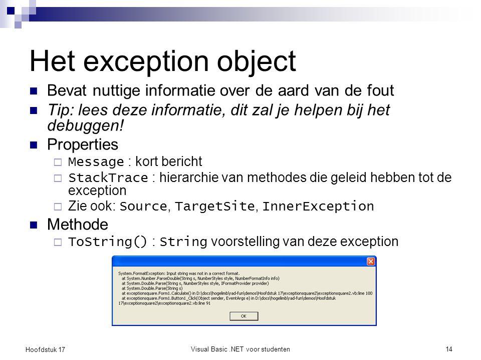 Hoofdstuk 17 Visual Basic.NET voor studenten14 Het exception object Bevat nuttige informatie over de aard van de fout Tip: lees deze informatie, dit z