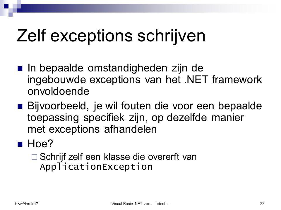 Hoofdstuk 17 Visual Basic.NET voor studenten22 Zelf exceptions schrijven In bepaalde omstandigheden zijn de ingebouwde exceptions van het.NET framewor