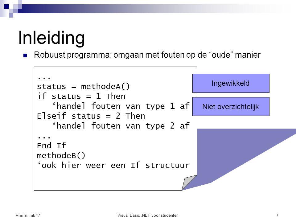 Hoofdstuk 17 Visual Basic.NET voor studenten8 Inleiding Er is dus een nieuwe manier nodig om fouten op een elegante manier af te handelen  Exception mechanisme Merk op: VB6 had nog een ander mechanisme ( On Error Goto … )  Dit noemt men Unstructured Exception Handling  Niet (meer) gebruiken!!