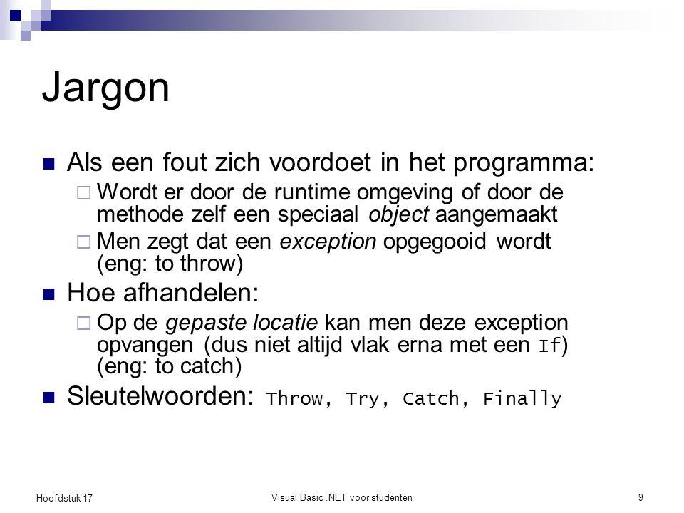 Hoofdstuk 17 Visual Basic.NET voor studenten9 Jargon Als een fout zich voordoet in het programma:  Wordt er door de runtime omgeving of door de metho
