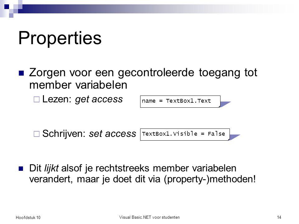 Hoofdstuk 10 Visual Basic.NET voor studenten14 Properties Zorgen voor een gecontroleerde toegang tot member variabelen  Lezen: get access  Schrijven: set access Dit lijkt alsof je rechtstreeks member variabelen verandert, maar je doet dit via (property-)methoden.