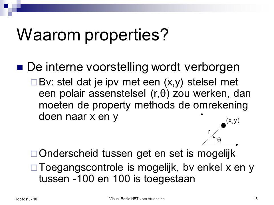 Hoofdstuk 10 Visual Basic.NET voor studenten18 Waarom properties? De interne voorstelling wordt verborgen  Bv: stel dat je ipv met een (x,y) stelsel