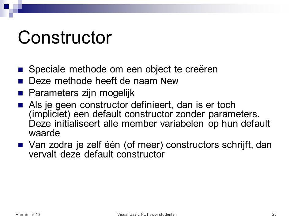 Hoofdstuk 10 Visual Basic.NET voor studenten20 Constructor Speciale methode om een object te creëren Deze methode heeft de naam New Parameters zijn mogelijk Als je geen constructor definieert, dan is er toch (impliciet) een default constructor zonder parameters.