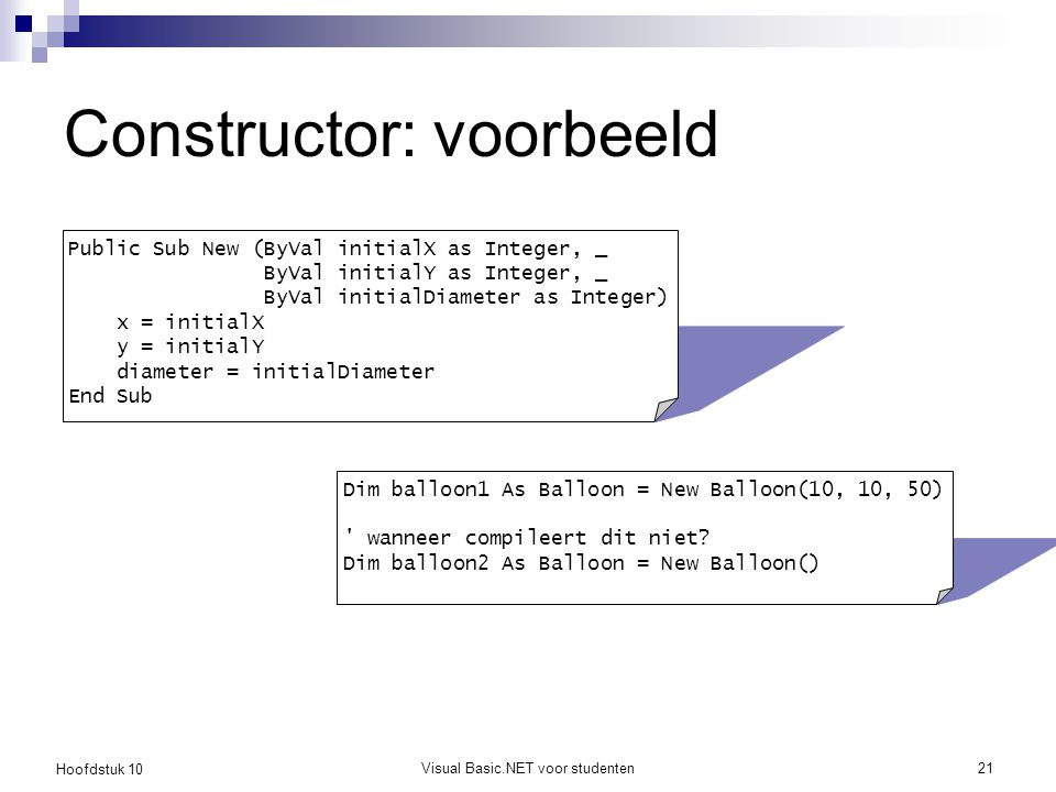 Hoofdstuk 10 Visual Basic.NET voor studenten21 Constructor: voorbeeld Public Sub New (ByVal initialX as Integer, _ ByVal initialY as Integer, _ ByVal initialDiameter as Integer) x = initialX y = initialY diameter = initialDiameter End Sub Dim balloon1 As Balloon = New Balloon(10, 10, 50) wanneer compileert dit niet.