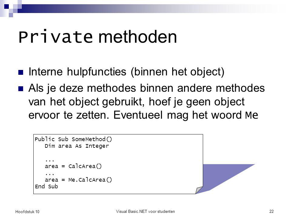 Hoofdstuk 10 Visual Basic.NET voor studenten22 Private methoden Interne hulpfuncties (binnen het object) Als je deze methodes binnen andere methodes van het object gebruikt, hoef je geen object ervoor te zetten.