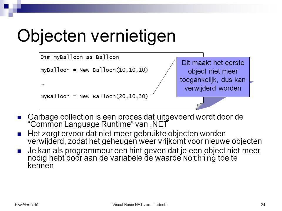 Hoofdstuk 10 Visual Basic.NET voor studenten24 Objecten vernietigen Garbage collection is een proces dat uitgevoerd wordt door de Common Language Runtime van.NET Het zorgt ervoor dat niet meer gebruikte objecten worden verwijderd, zodat het geheugen weer vrijkomt voor nieuwe objecten Je kan als programmeur een hint geven dat je een object niet meer nodig hebt door aan de variabele de waarde Nothing toe te kennen Dim myBalloon as Balloon myBalloon = New Balloon(10,10,10) … myBalloon = New Balloon(20,10,30) Dit maakt het eerste object niet meer toegankelijk, dus kan verwijderd worden