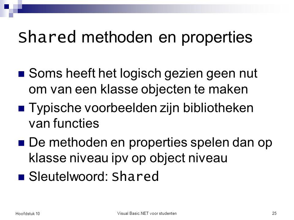 Hoofdstuk 10 Visual Basic.NET voor studenten25 Shared methoden en properties Soms heeft het logisch gezien geen nut om van een klasse objecten te maken Typische voorbeelden zijn bibliotheken van functies De methoden en properties spelen dan op klasse niveau ipv op object niveau Sleutelwoord: Shared