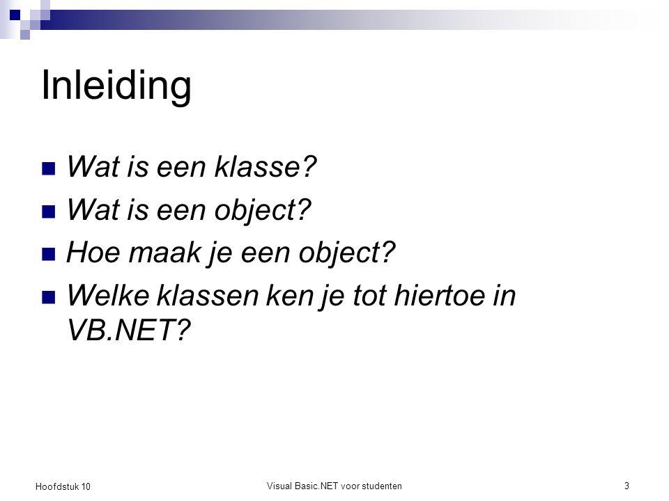 Hoofdstuk 10 Visual Basic.NET voor studenten3 Inleiding Wat is een klasse? Wat is een object? Hoe maak je een object? Welke klassen ken je tot hiertoe