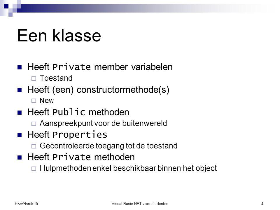 Hoofdstuk 10 Visual Basic.NET voor studenten4 Een klasse Heeft Private member variabelen  Toestand Heeft (een) constructormethode(s)  New Heeft Public methoden  Aanspreekpunt voor de buitenwereld Heeft Properties  Gecontroleerde toegang tot de toestand Heeft Private methoden  Hulpmethoden enkel beschikbaar binnen het object