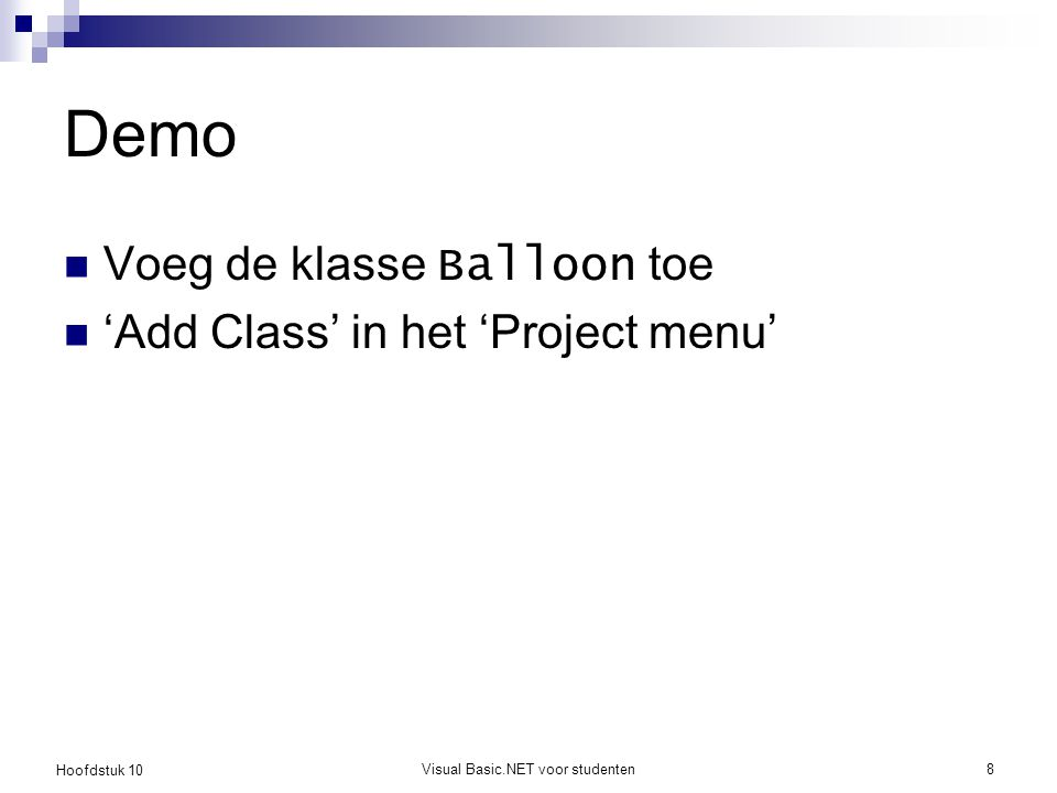 Hoofdstuk 10 Visual Basic.NET voor studenten8 Demo Voeg de klasse Balloon toe 'Add Class' in het 'Project menu'